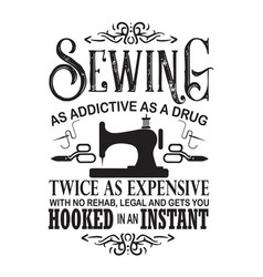 Sewing quote and saying sewing as addictive as a vector