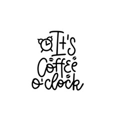 it s coffee o clock - black hand drawn typography vector image