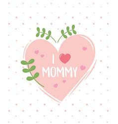 Happy mothers day i love mommy heart foliage dots vector