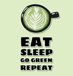 Eat sleep go green repeat cup green coffee vector