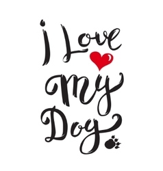 I Love My Dog Hand drawn lettering isolated on vector