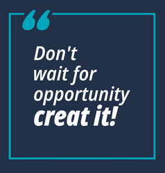 Dont wait for opportunity creat it - quotes about vector