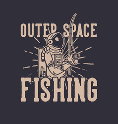 T shirt design outer space fishing with astronaut vector