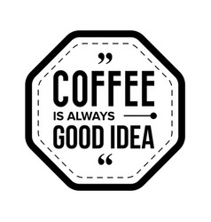 Coffee is always good idea vector
