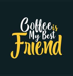 Coffee is my best friend vector