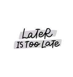 later is too late calligraphy quote lettering vector image