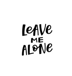 leave me alone calligraphy quote lettering vector image