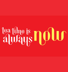 tea time is always now lettering vector image