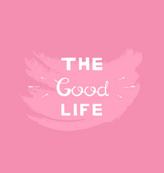 the good life typography slogan for printing vector image