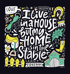 I live in a house but my home is in the stables vector