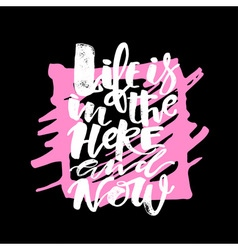 Life is in the here and now concept hand lettering vector image