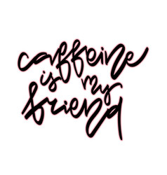 caffeine is my friend hand vector image vector image