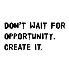 Do not wait for opportunity create it vector