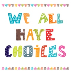 We all have choices Inspiration hand drawn quote vector image
