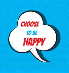 Comic speech bubble with phrase choose to be happy vector