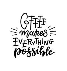 coffee makes everything possible hand - lettering vector image
