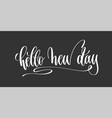 hello new day - hand lettering inscription vector image vector image