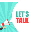 male hand holding megaphone with lets talk speech vector image vector image