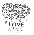 Shower me with love Hand drawn print with a quote vector image vector image
