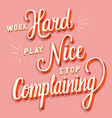 work hard play nice stop complaining vector image