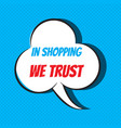 comic speech bubble with phrase in shopping we vector image vector image