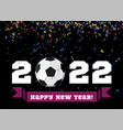 happy new year 2022 with football ball vector image vector image