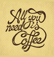 all you need is coffee - hand drawn quote on the vector image vector image