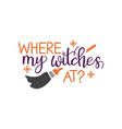where my witches at quote halloween quote design vector image vector image