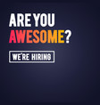 are you awesome we re hiring recruitment template vector image