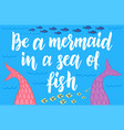 be a mermaid in a sea fish mermaids lettering vector image