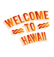 welcome to hawaii 3d sign on a white background vector image