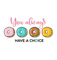 you always have a choice donut motivational vector image vector image
