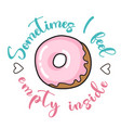 sometimes i feel empty inside donut funny quote vector image