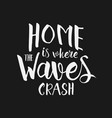 home is where the waves crash inspirational quote vector image