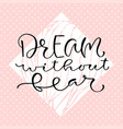 dream without fear handwritten positive quote to vector image vector image