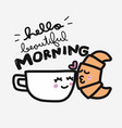 hello beautiful morning coffee cup and croissant vector image vector image
