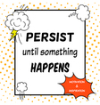 Persist until something happens vector image vector image