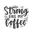 strong like my coffee hand drawn brush lettering vector image