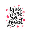 you are so loved hand written lettering vector image vector image
