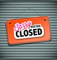 sorry we are closed sign vector image vector image