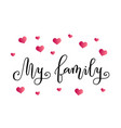 calligraphy of my family in black with pink hearts vector image