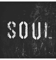 Soul in stencil letters on a grunge black vector image vector image