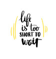 life is too short to wait lettering phrase vector image vector image