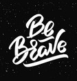 be brave hand drawn lettering isolated on black vector image vector image
