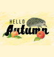 lettering hello autumn and hedgehog vector image vector image