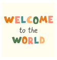 welcom to world - fun hand drawn nursery vector image vector image