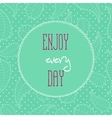 Motivational quotes background Enjoy every day vector image vector image