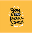 you are paw-some - stylish trendy slogan tee vector image