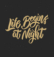 life begin at night hand drawn lettering phrase vector image vector image