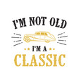 car quote and saying i m not old i m classic vector image